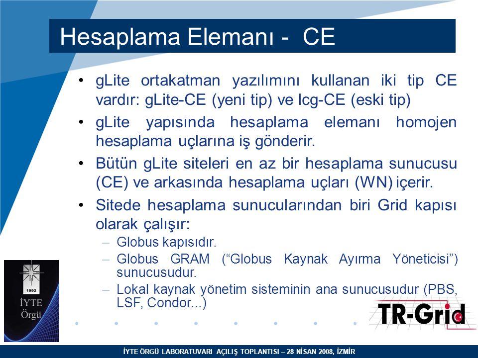 İYTE ÖRGÜ LABORATUVARI AÇILIŞ TOPLANTISI – 28 NİSAN 2008, İZMİR Hesaplama Elemanı - CE gLite ortakatman yazılımını kullanan iki tip CE vardır: gLite-CE (yeni tip) ve lcg-CE (eski tip) gLite yapısında hesaplama elemanı homojen hesaplama uçlarına iş gönderir.
