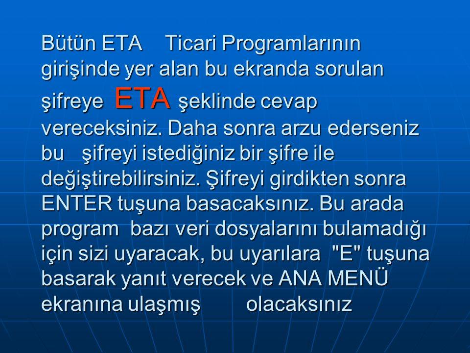 Bütün ETA Ticari Programlarının girişinde yer alan bu ekranda sorulan şifreye ETA şeklinde cevap vereceksiniz. Daha sonra arzu ederseniz bu şifreyi is