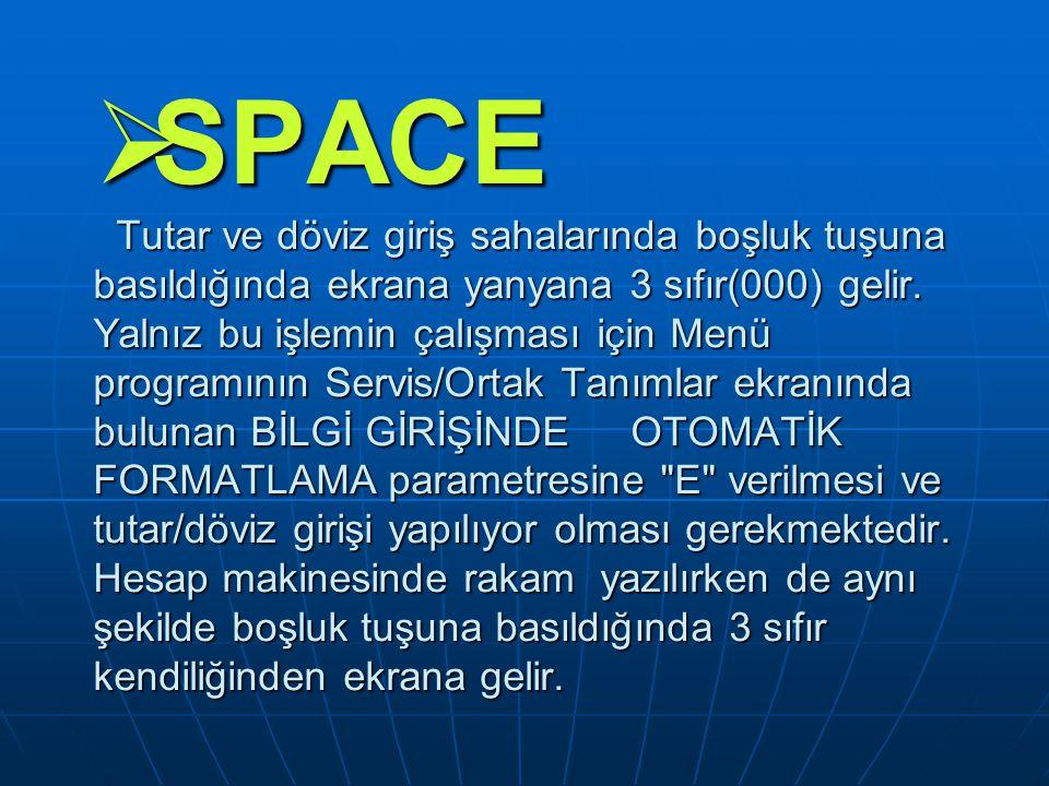  SPACE Tutar ve döviz giriş sahalarında boşluk tuşuna basıldığında ekrana yanyana 3 sıfır(000) gelir. Yalnız bu işlemin çalışması için Menü programın