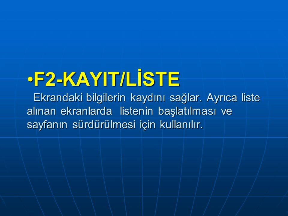 F2-KAYIT/LİSTE Ekrandaki bilgilerin kaydını sağlar. Ayrıca liste alınan ekranlarda listenin başlatılması ve sayfanın sürdürülmesi için kullanılır.F2-K
