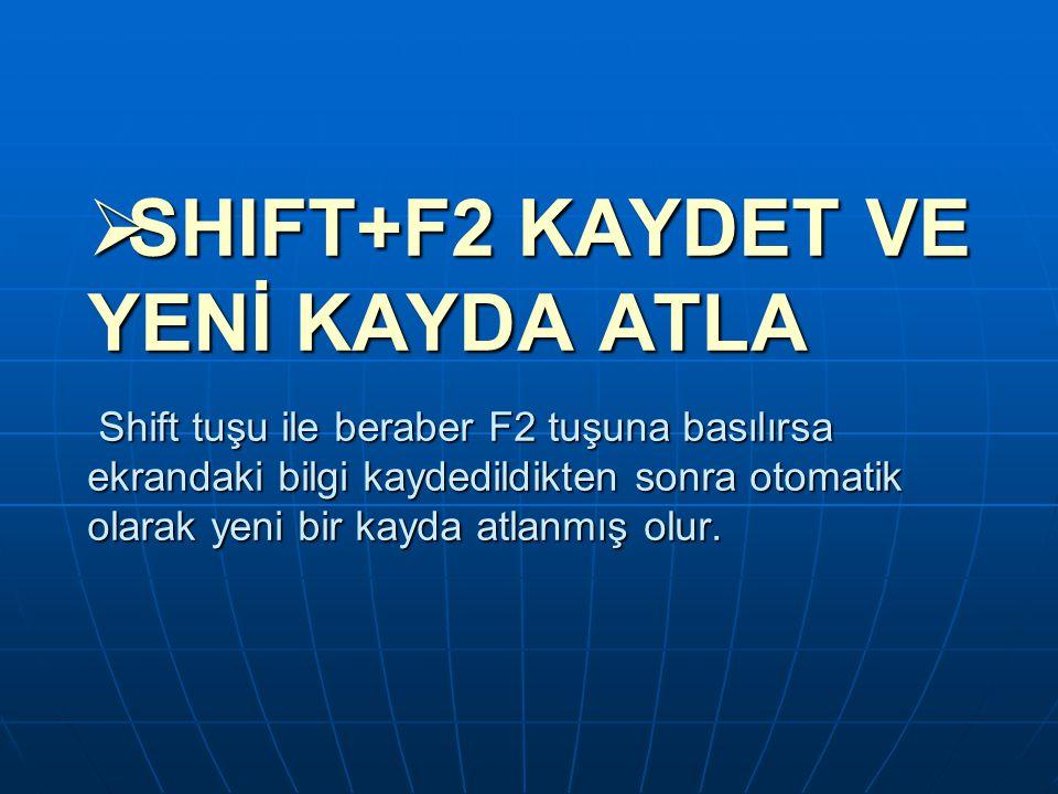  SHIFT+F2 KAYDET VE YENİ KAYDA ATLA Shift tuşu ile beraber F2 tuşuna basılırsa ekrandaki bilgi kaydedildikten sonra otomatik olarak yeni bir kayda at