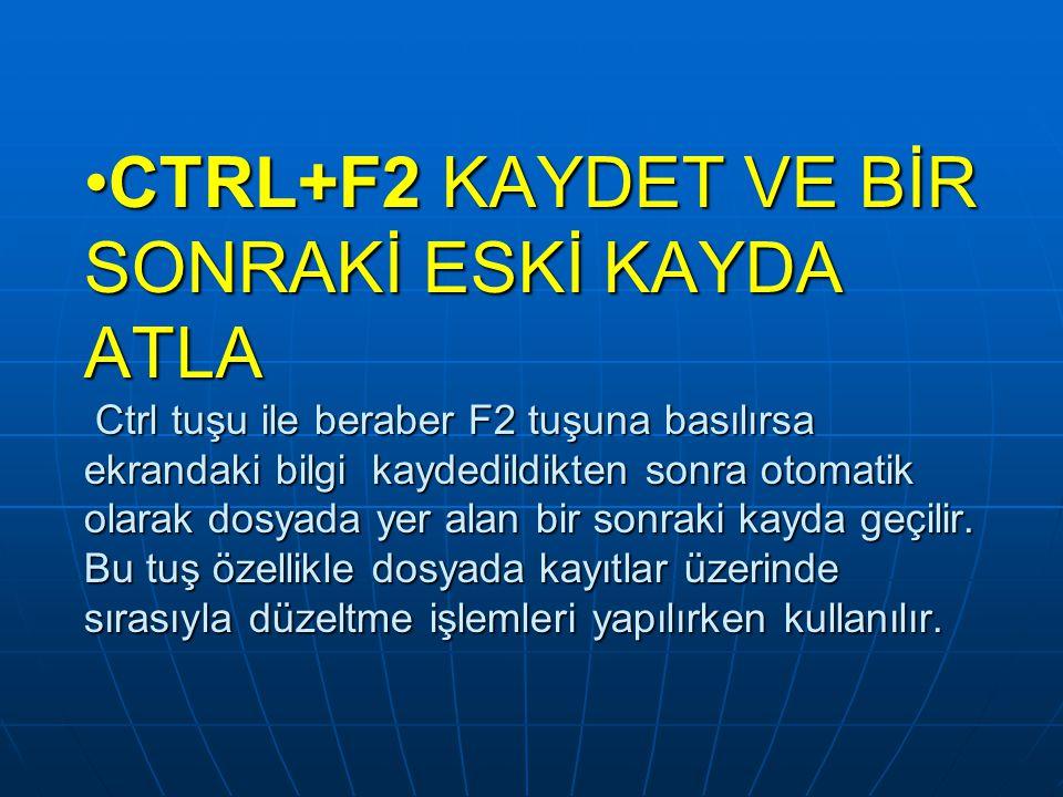 CTRL+F2 KAYDET VE BİR SONRAKİ ESKİ KAYDA ATLA Ctrl tuşu ile beraber F2 tuşuna basılırsa ekrandaki bilgi kaydedildikten sonra otomatik olarak dosyada y