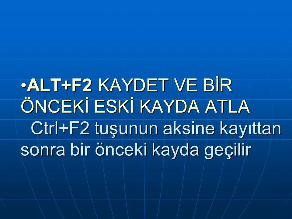 ALT+F2 KAYDET VE BİR ÖNCEKİ ESKİ KAYDA ATLA Ctrl+F2 tuşunun aksine kayıttan sonra bir önceki kayda geçilirALT+F2 KAYDET VE BİR ÖNCEKİ ESKİ KAYDA ATLA