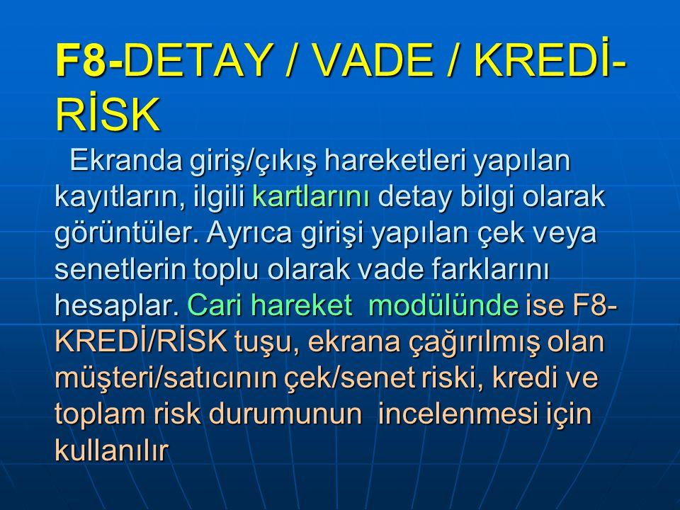 F8-DETAY / VADE / KREDİ- RİSK Ekranda giriş/çıkış hareketleri yapılan kayıtların, ilgili kartlarını detay bilgi olarak görüntüler. Ayrıca girişi yapıl