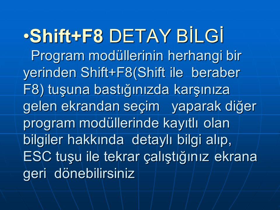 Shift+F8 DETAY BİLGİ Program modüllerinin herhangi bir yerinden Shift+F8(Shift ile beraber F8) tuşuna bastığınızda karşınıza gelen ekrandan seçim yaparak diğer program modüllerinde kayıtlı olan bilgiler hakkında detaylı bilgi alıp, ESC tuşu ile tekrar çalıştığınız ekrana geri dönebilirsinizShift+F8 DETAY BİLGİ Program modüllerinin herhangi bir yerinden Shift+F8(Shift ile beraber F8) tuşuna bastığınızda karşınıza gelen ekrandan seçim yaparak diğer program modüllerinde kayıtlı olan bilgiler hakkında detaylı bilgi alıp, ESC tuşu ile tekrar çalıştığınız ekrana geri dönebilirsiniz