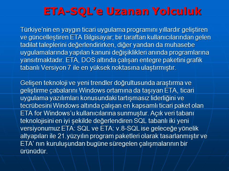 Türkiye'nin en yaygın ticari uygulama programını yıllardır geliştiren ve güncelleştiren ETA Bilgisayar; bir taraftan kullanıcılarından gelen tadilat taleplerini değerlendirirken, diğer yandan da muhasebe uygulamalarında yapılan kanuni değişiklikleri anında programlarına yansıtmaktadır.