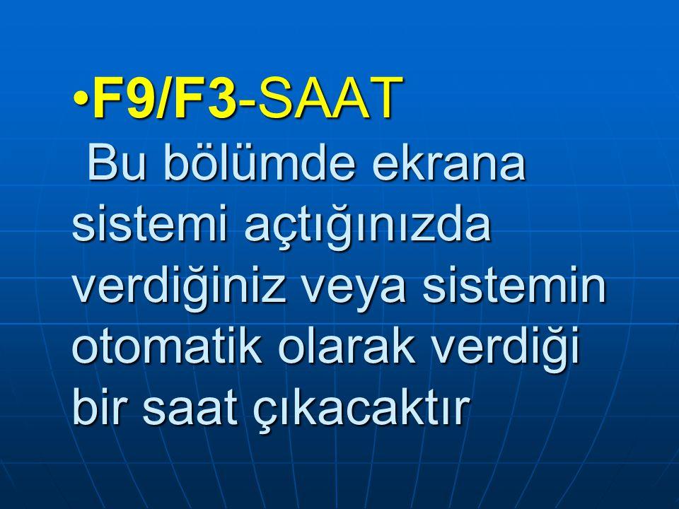 F9/F3-SAAT Bu bölümde ekrana sistemi açtığınızda verdiğiniz veya sistemin otomatik olarak verdiği bir saat çıkacaktırF9/F3-SAAT Bu bölümde ekrana sist