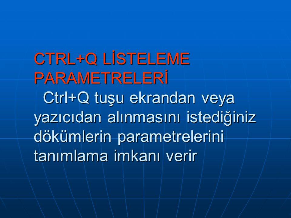 CTRL+Q LİSTELEME PARAMETRELERİ Ctrl+Q tuşu ekrandan veya yazıcıdan alınmasını istediğiniz dökümlerin parametrelerini tanımlama imkanı verir