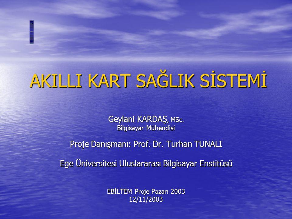 AKILLI KART SAĞLIK SİSTEMİ Geylani KARDAŞ, MSc. Bilgisayar Mühendisi Proje Danışmanı: Prof. Dr. Turhan TUNALI Ege Üniversitesi Uluslararası Bilgisayar