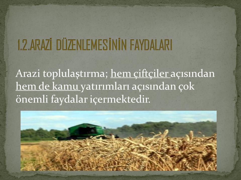 Arazi toplulaştırma; hem çiftçiler açısından hem de kamu yatırımları açısından çok önemli faydalar içermektedir.