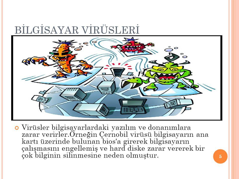 BİLGİSAYAR VİRÜSLERİ Virüsler bilgisayarlardaki yazılım ve donanımlara zarar verirler.Örneğin Çernobil virüsü bilgisayarın ana kartı üzerinde bulunan