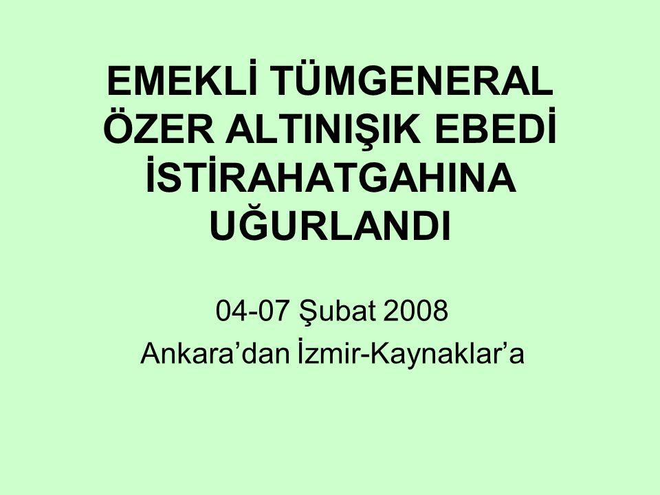 EMEKLİ TÜMGENERAL ÖZER ALTINIŞIK EBEDİ İSTİRAHATGAHINA UĞURLANDI 04-07 Şubat 2008 Ankara'dan İzmir-Kaynaklar'a