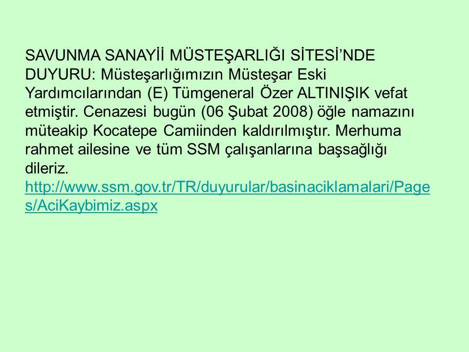 SAVUNMA SANAYİİ MÜSTEŞARLIĞI SİTESİ'NDE DUYURU: Müsteşarlığımızın Müsteşar Eski Yardımcılarından (E) Tümgeneral Özer ALTINIŞIK vefat etmiştir.