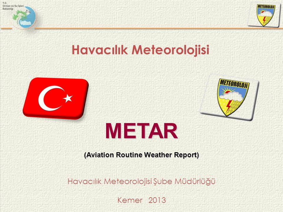 Havacılık Meteorolojisi Havacılık Meteorolojisi Şube Müdürlüğü Kemer 2013 METAR (Aviation Routine Weather Report)