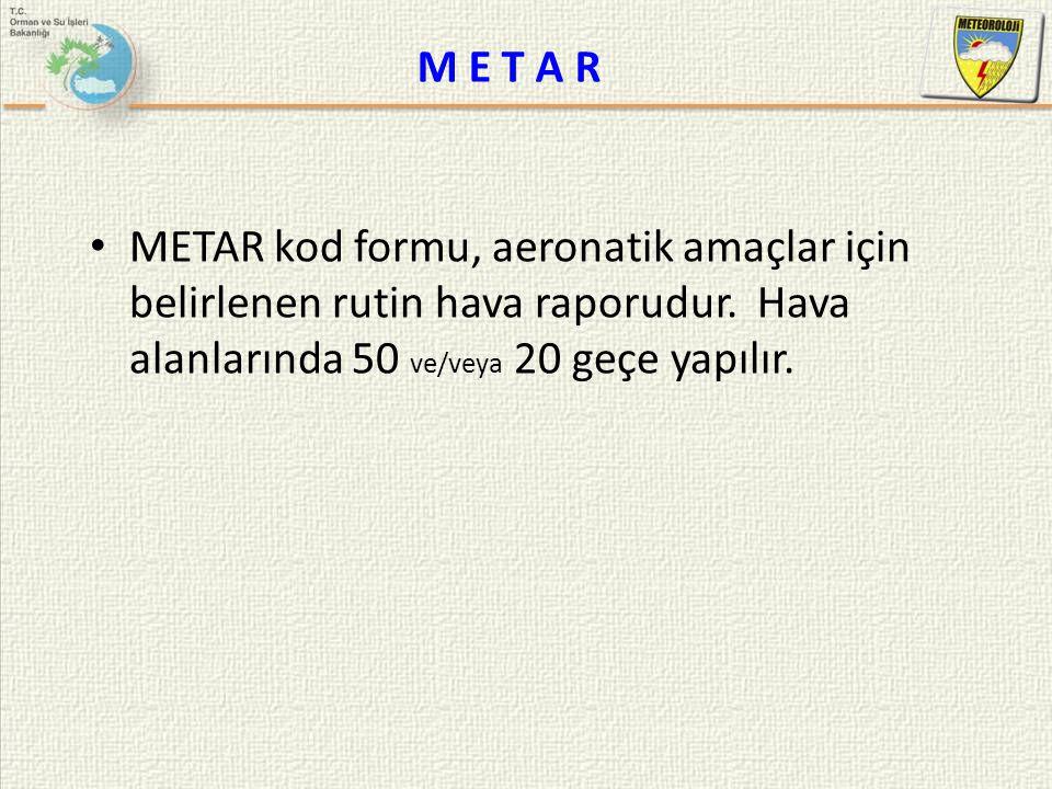M E T A R METAR kod formu, aeronatik amaçlar için belirlenen rutin hava raporudur. Hava alanlarında 50 ve/veya 20 geçe yapılır.