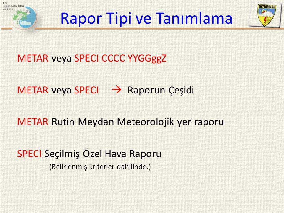 Rapor Tipi ve Tanımlama METAR veya SPECI CCCC YYGGggZ METAR veya SPECI  Raporun Çeşidi METAR Rutin Meydan Meteorolojik yer raporu SPECI Seçilmiş Özel
