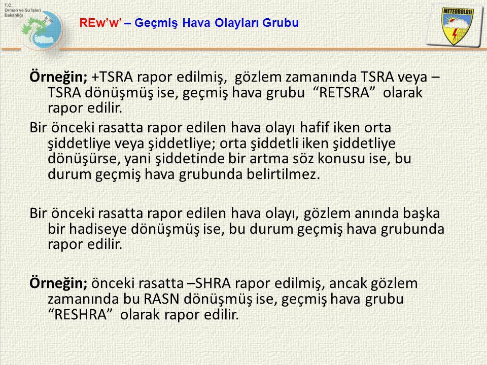 """Örneğin; +TSRA rapor edilmiş, gözlem zamanında TSRA veya – TSRA dönüşmüş ise, geçmiş hava grubu """"RETSRA"""" olarak rapor edilir. Bir önceki rasatta rapor"""