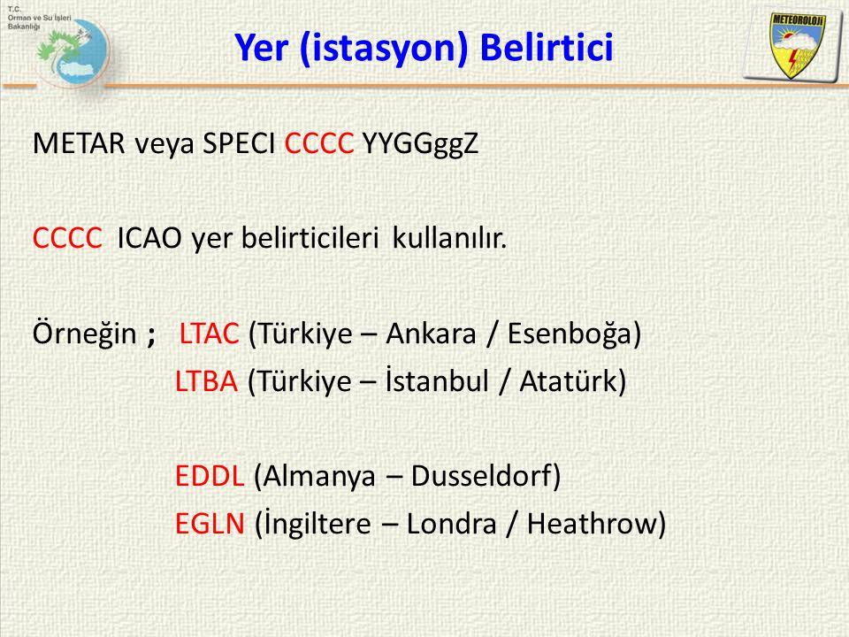 Yer (istasyon) Belirtici METAR veya SPECI CCCC YYGGggZ CCCC ICAO yer belirticileri kullanılır. Örneğin ; LTAC (Türkiye – Ankara / Esenboğa) LTBA (Türk