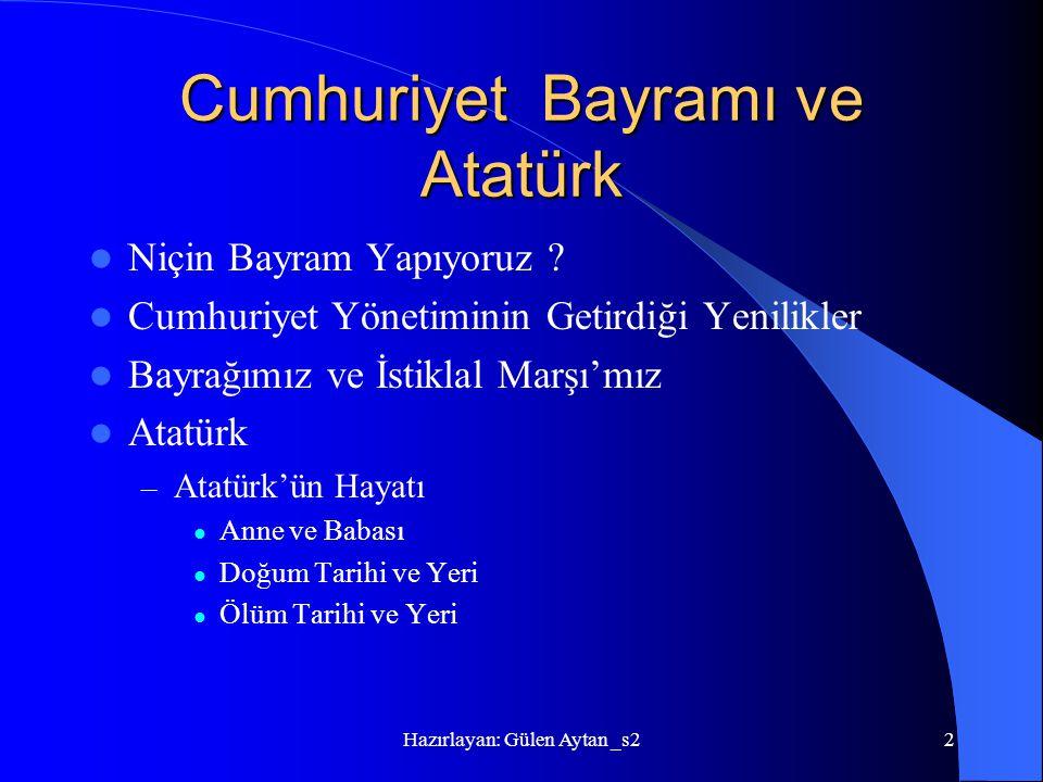 Hazırlayan: Gülen Aytan _s22 Cumhuriyet Bayramı ve Atatürk Niçin Bayram Yapıyoruz ? Cumhuriyet Yönetiminin Getirdiği Yenilikler Bayrağımız ve İstiklal