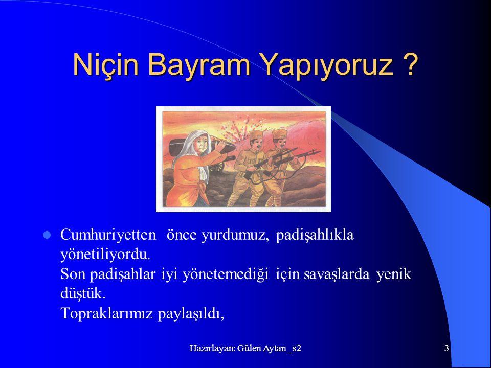 Hazırlayan: Gülen Aytan _s23 Niçin Bayram Yapıyoruz ? Cumhuriyetten önce yurdumuz, padişahlıkla yönetiliyordu. Son padişahlar iyi yönetemediği için sa