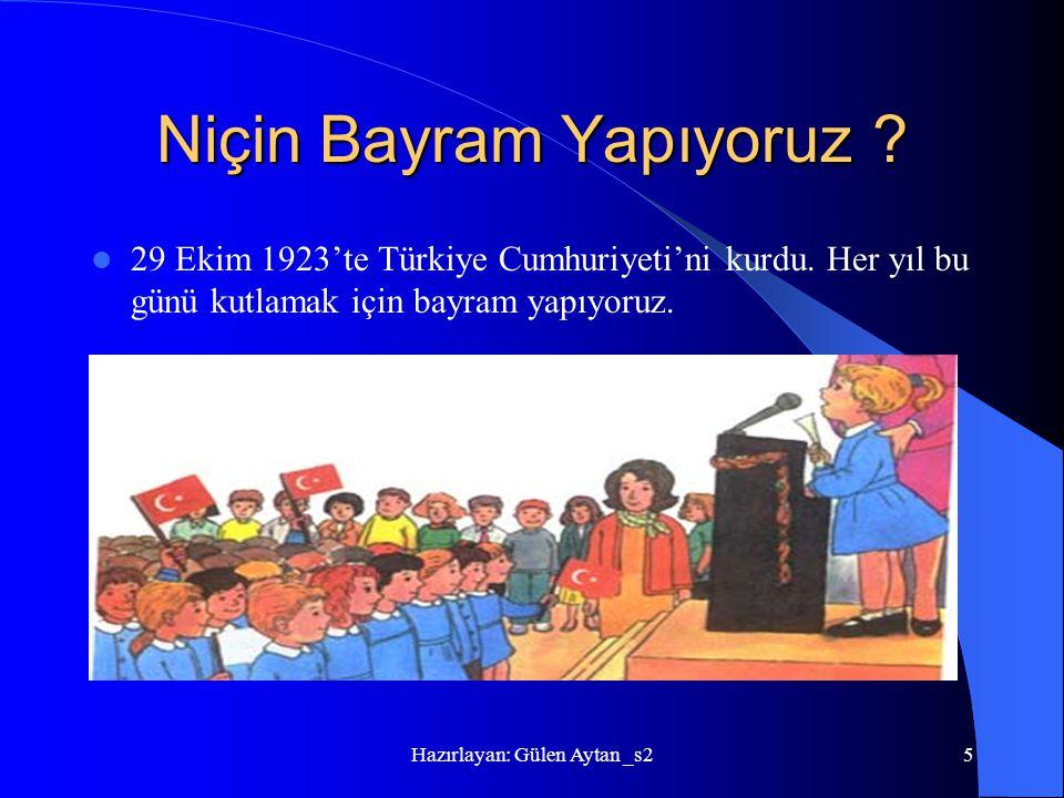 Hazırlayan: Gülen Aytan _s25 Niçin Bayram Yapıyoruz ? 29 Ekim 1923'te Türkiye Cumhuriyeti'ni kurdu. Her yıl bu günü kutlamak için bayram yapıyoruz.