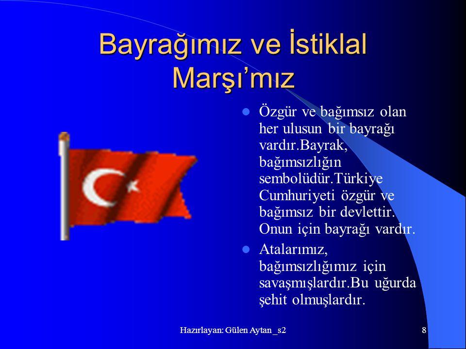 Hazırlayan: Gülen Aytan _s28 Bayrağımız ve İstiklal Marşı'mız Özgür ve bağımsız olan her ulusun bir bayrağı vardır.Bayrak, bağımsızlığın sembolüdür.Tü
