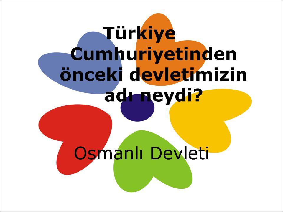 Türkiye Cumhuriyetinden önceki devletimizin adı neydi? Osmanlı D evleti