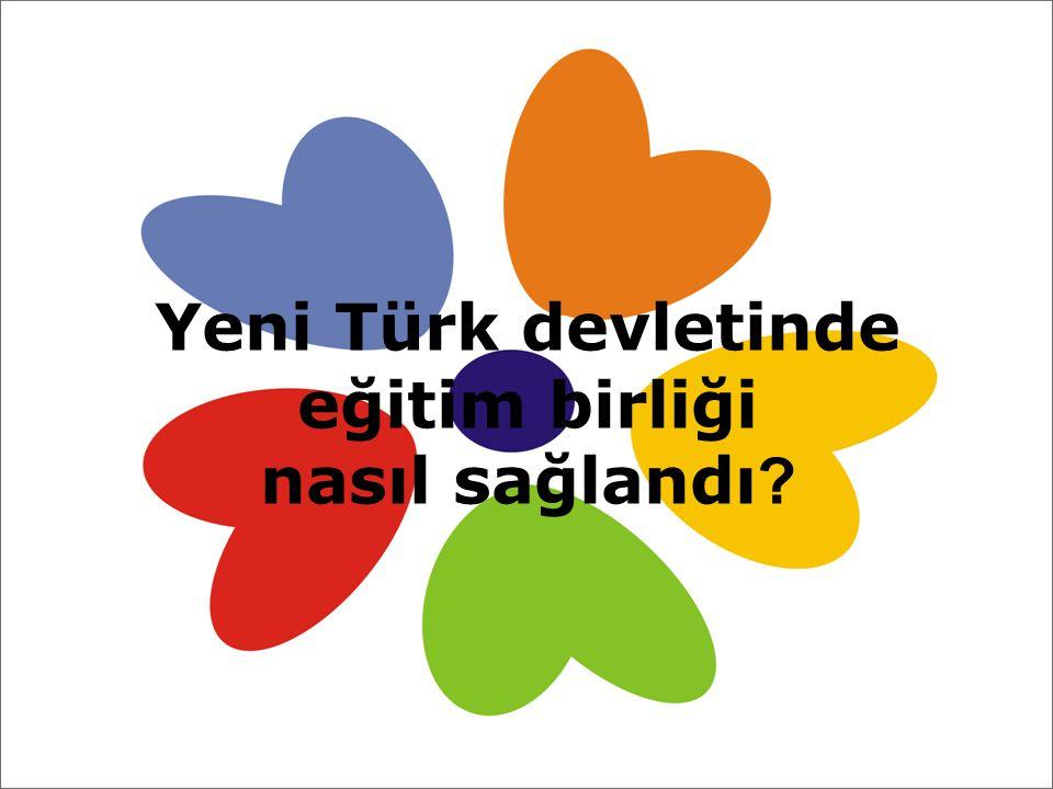 Yeni Türk devletinde eğitim birliği nasıl sağlandı ?