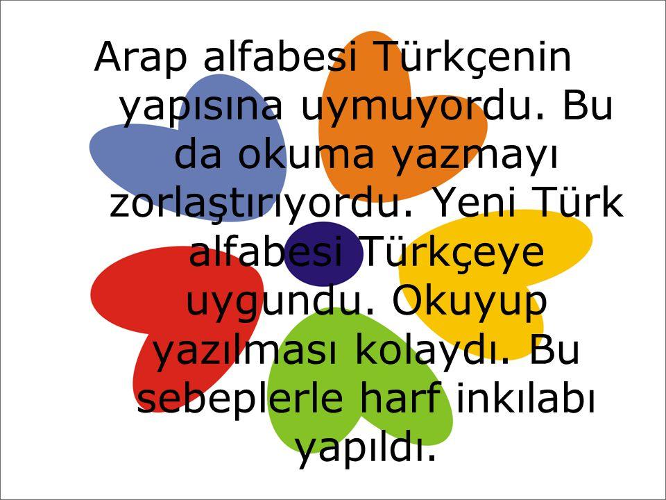 Arap alfabesi Türkçenin yapısına uymuyordu. Bu da okuma yazmayı zorlaştırıyordu. Yeni Türk alfabesi Türkçeye uygundu. Okuyup yazılması kolaydı. Bu seb