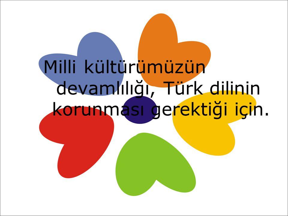 Milli kültürümüzün devamlılığı, Türk dilinin korunması gerektiği için.