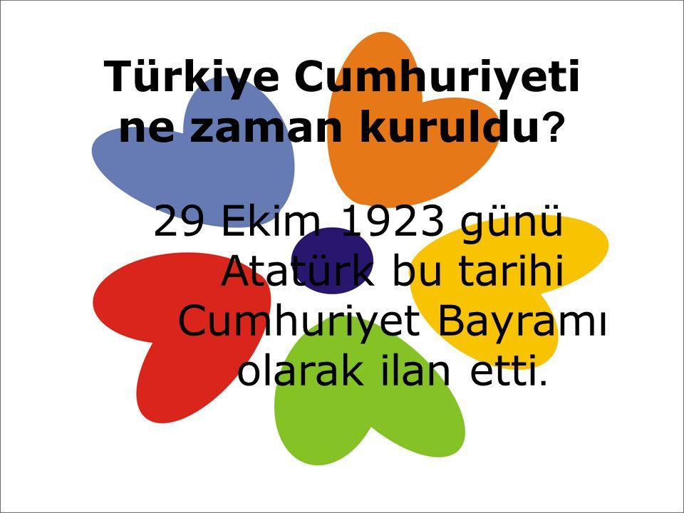 Türkiye Cumhuriyeti ne zaman kuruldu ? 29 Ekim 1923 günü Atatürk bu tarihi Cumhuriyet Bayramı olarak ilan etti.