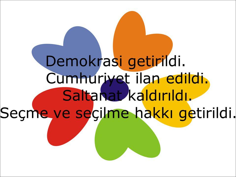Demokrasi getirildi. Cumhuriyet ilan edildi. Saltanat kaldırıldı. Seçme ve seçilme hakkı getirildi.
