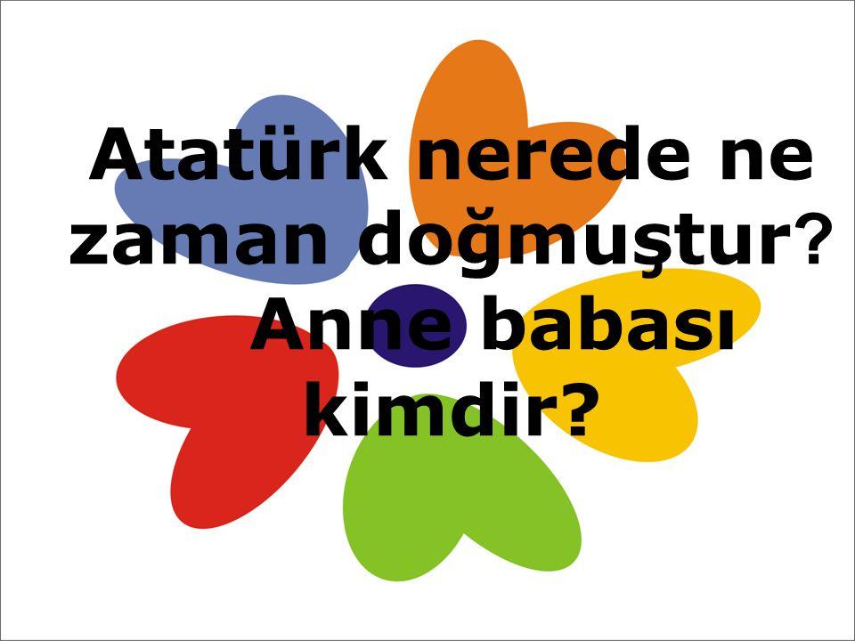 Atatürk nerede ne zaman doğmuştur ? Anne babası kimdir?