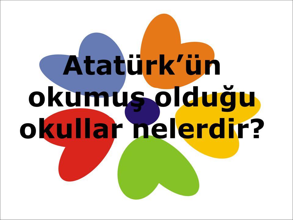 Atatürk'ün okumuş olduğu okullar nelerdir?