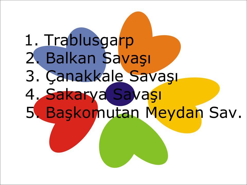1. Trablusgarp 2. Balkan Savaşı 3. Çanakkale Savaşı 4. Sakarya Savaşı 5. Başkomutan Meydan Sav.