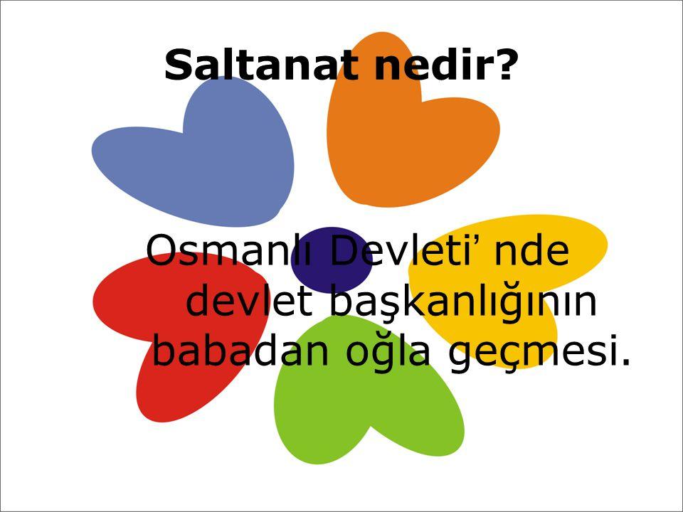 Saltanat nedir? Osmanlı D evleti ' nde devlet başkanlığının babadan oğla geçmesi.