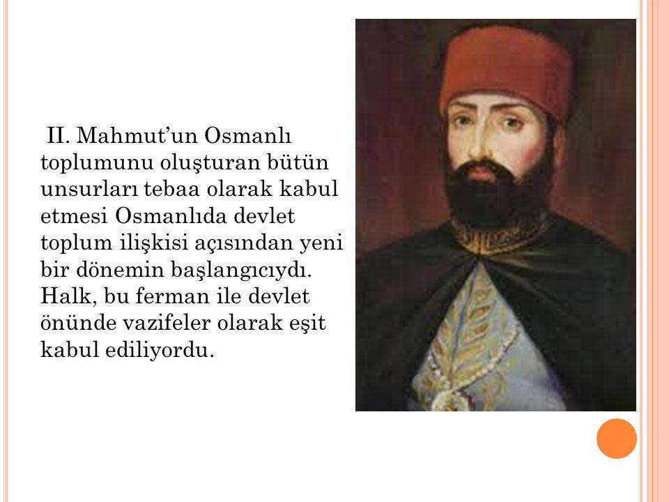 II. Mahmut'un Osmanlı toplumunu oluşturan bütün unsurları tebaa olarak kabul etmesi Osmanlıda devlet toplum ilişkisi açısından yeni bir dönemin başlan