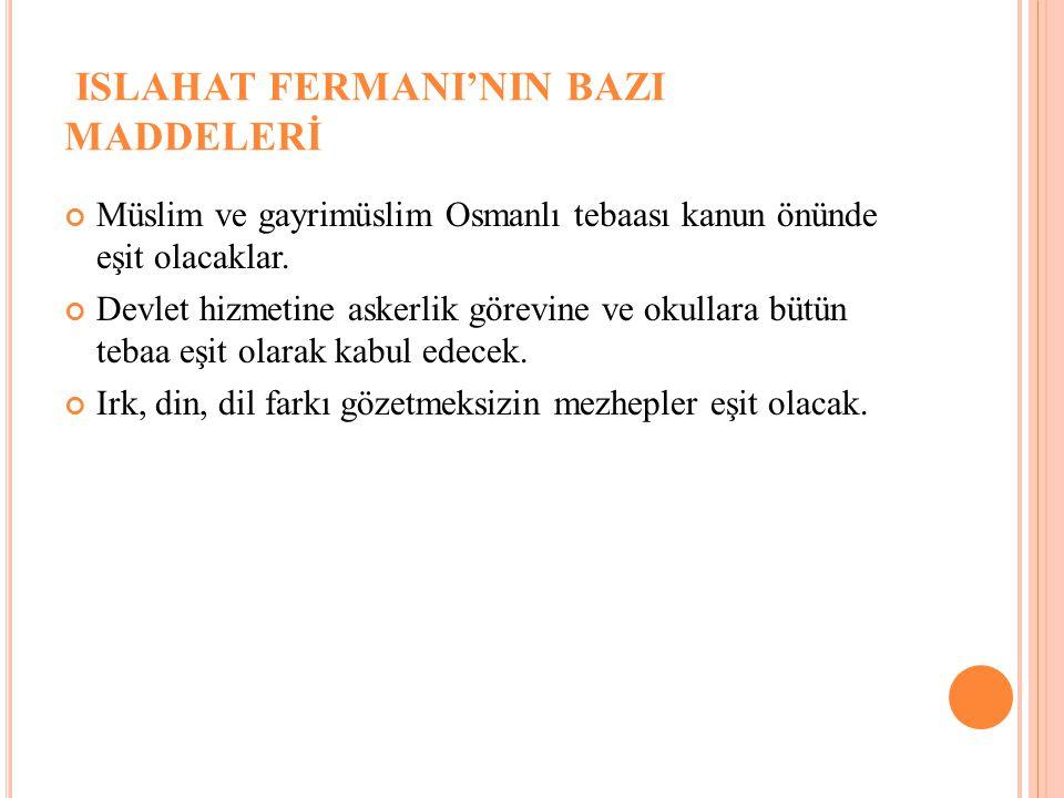 ISLAHAT FERMANI'NIN BAZI MADDELERİ Müslim ve gayrimüslim Osmanlı tebaası kanun önünde eşit olacaklar. Devlet hizmetine askerlik görevine ve okullara b