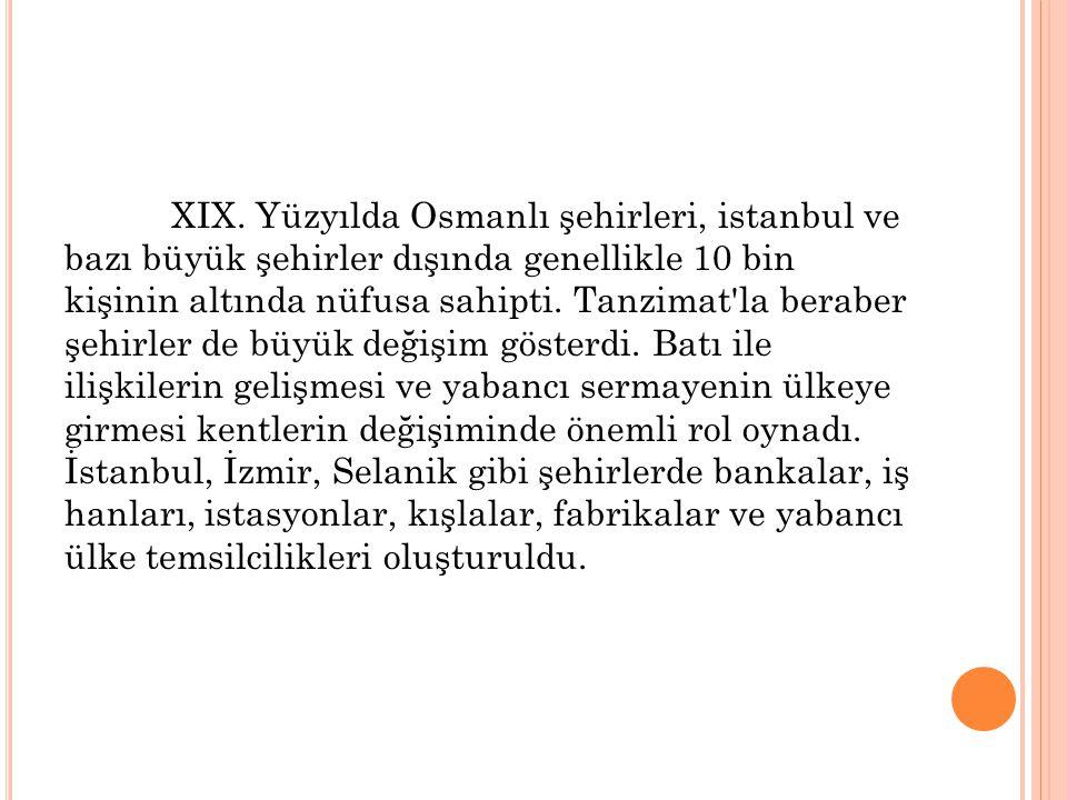 XIX. Yüzyılda Osmanlı şehirleri, istanbul ve bazı büyük şehirler dışında genellikle 10 bin kişinin altında nüfusa sahipti. Tanzimat'la beraber şehirle