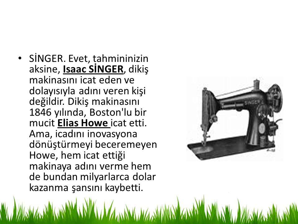 SİNGER. Evet, tahmininizin aksine, Isaac SİNGER, dikiş makinasını icat eden ve dolayısıyla adını veren kişi değildir. Dikiş makinasını 1846 yılında, B