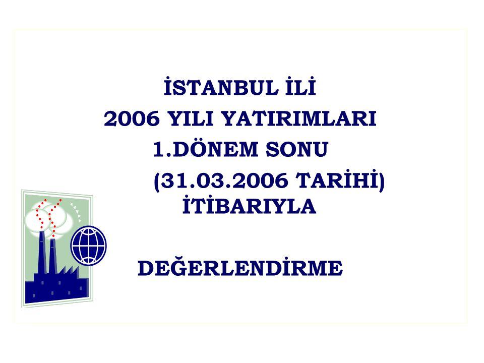 İSTANBUL İLİ 2006 YILI YATIRIMLARI 1.DÖNEM SONU (31.03.2006 TARİHİ) İTİBARIYLA DEĞERLENDİRME