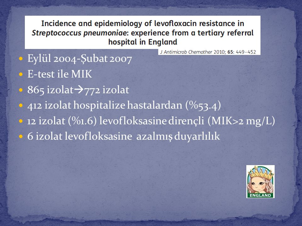 Eylül 2004-Şubat 2007 E-test ile MIK 865 izolat  772 izolat 412 izolat hospitalize hastalardan (%53.4) 12 izolat (%1.6) levofloksasine dirençli (MIK>