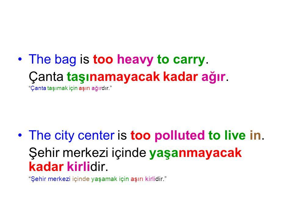 """The bag is too heavy to carry. Çanta taşınamayacak kadar ağır. """"Çanta taşımak için aşırı ağırdır."""" The city center is too polluted to live in. Şehir m"""