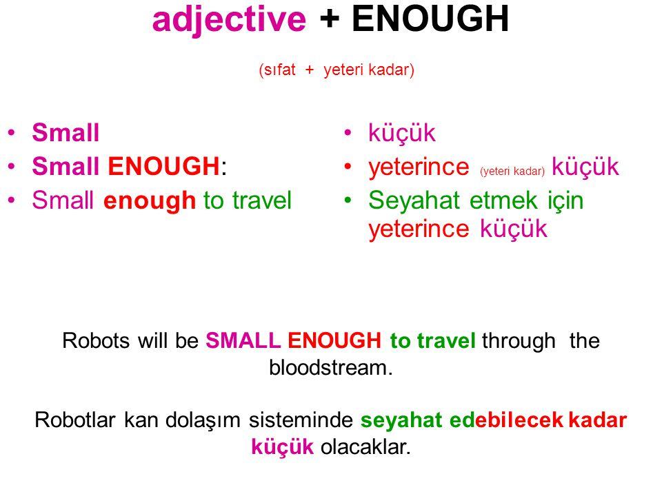 adjective + ENOUGH (sıfat + yeteri kadar) Small Small ENOUGH: Small enough to travel küçük yeterince (yeteri kadar) küçük Seyahat etmek için yeterince