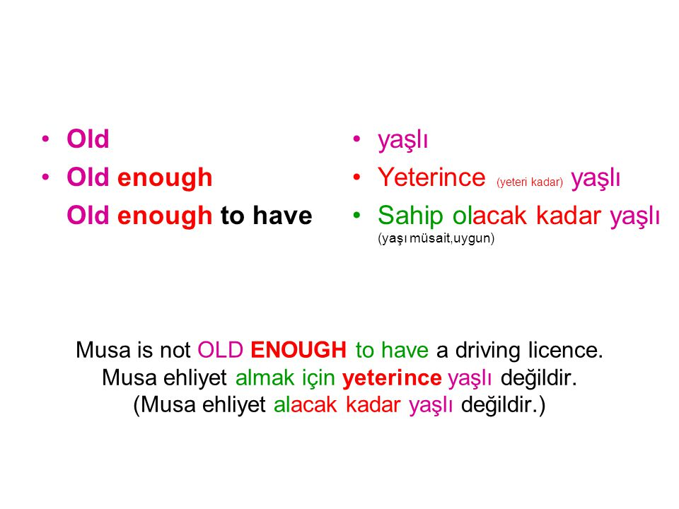 Musa is not OLD ENOUGH to have a driving licence. Musa ehliyet almak için yeterince yaşlı değildir. (Musa ehliyet alacak kadar yaşlı değildir.) Old Ol