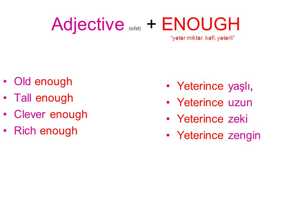 Adjective (sıfat) + ENOUGH yeter miktar, kafi, yeterli Old enough Tall enough Clever enough Rich enough Yeterince yaşlı, Yeterince uzun Yeterince zeki Yeterince zengin