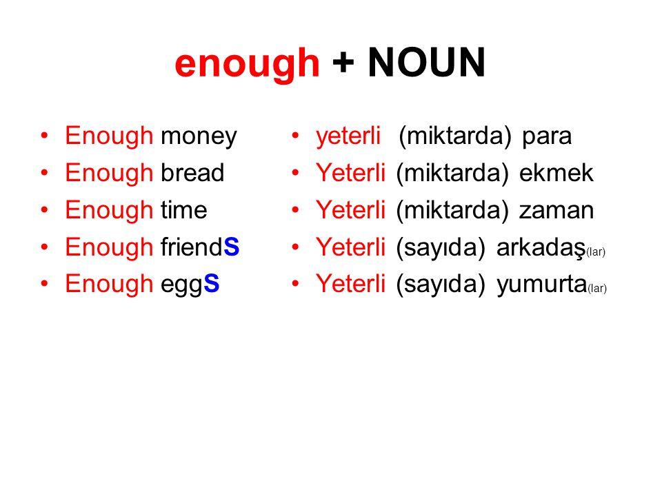 enough + NOUN Enough money Enough bread Enough time Enough friendS Enough eggS yeterli (miktarda) para Yeterli (miktarda) ekmek Yeterli (miktarda) zam