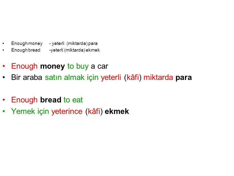 Enough money - yeterli (miktarda) para Enough bread -yeterli (miktarda) ekmek Enough money to buy a car Bir araba satın almak için yeterli (kâfi) mikt
