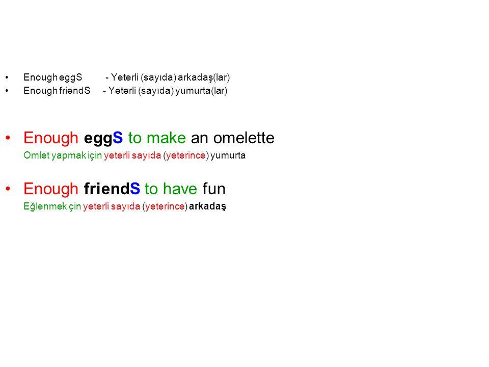 Enough eggS - Yeterli (sayıda) arkadaş(lar) Enough friendS - Yeterli (sayıda) yumurta(lar) Enough eggS to make an omelette Omlet yapmak için yeterli s