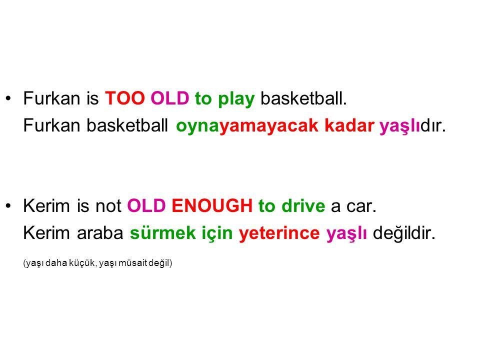 Furkan is TOO OLD to play basketball. Furkan basketball oynayamayacak kadar yaşlıdır. Kerim is not OLD ENOUGH to drive a car. Kerim araba sürmek için